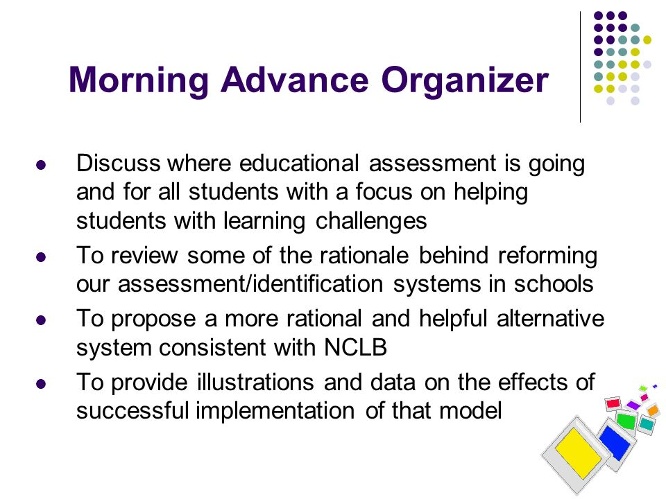 Morning Advance Organizer Discuss where educational assessment is going and for all students with a focus on helping students with learning challenges To review some of the rationale behind reforming our assessment/identification systems in schools To propose a more rational and helpful alternative system consistent with NCLB To provide illustrations and data on the effects of successful implementation of that model