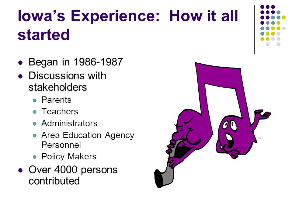Iowas Experience: How it all started Began in 1986-1987 Discussions with stakeholders Parents Teachers Administrators Area Education Agency Personnel Policy Makers Over 4000 persons contributed