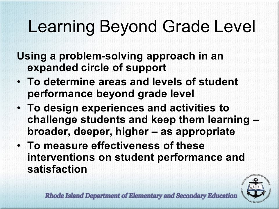 Learning Beyond Grade Level Using a problem-solving approach in an expanded circle of support To determine areas and levels of student performance beyond grade level To design experiences and activities to challenge students and keep them learning – broader, deeper, higher – as appropriate To measure effectiveness of these interventions on student performance and satisfaction
