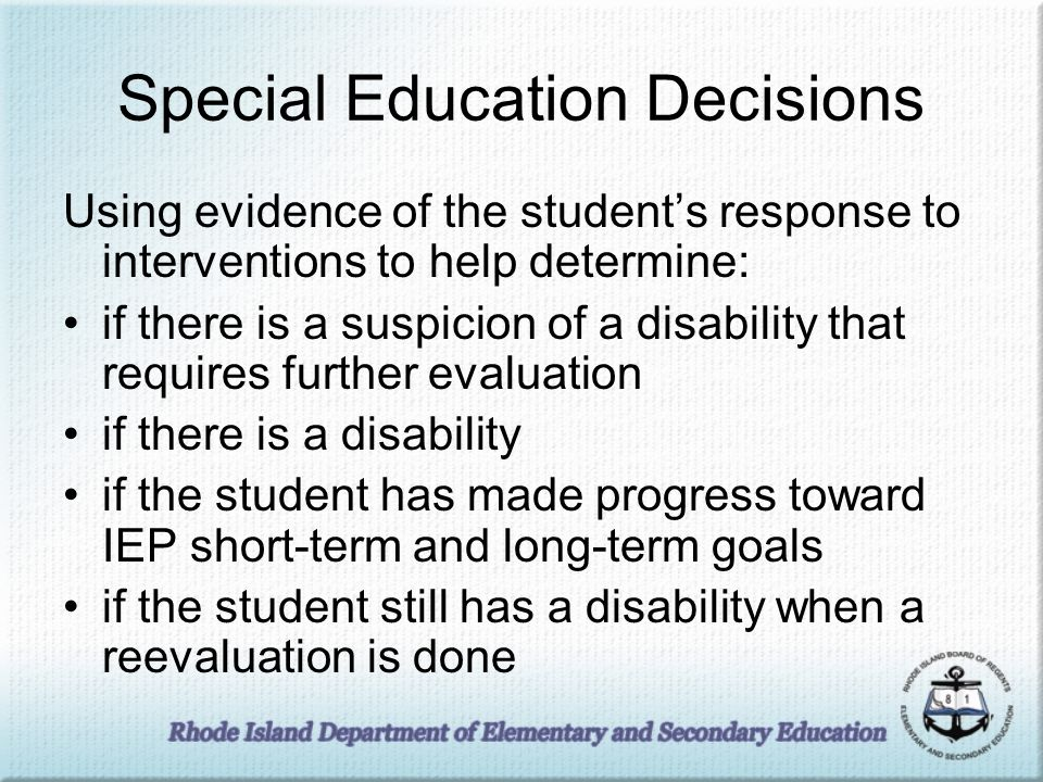 Special Education Decisions Using evidence of the students response to interventions to help determine: if there is a suspicion of a disability that requires further evaluation if there is a disability if the student has made progress toward IEP short-term and long-term goals if the student still has a disability when a reevaluation is done