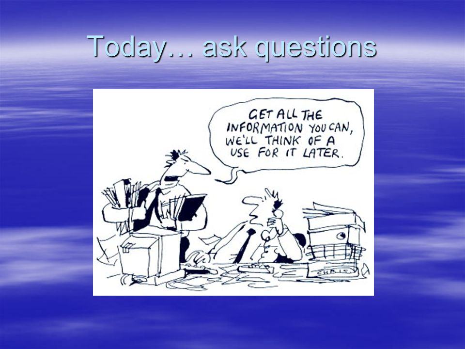 Today… ask questions