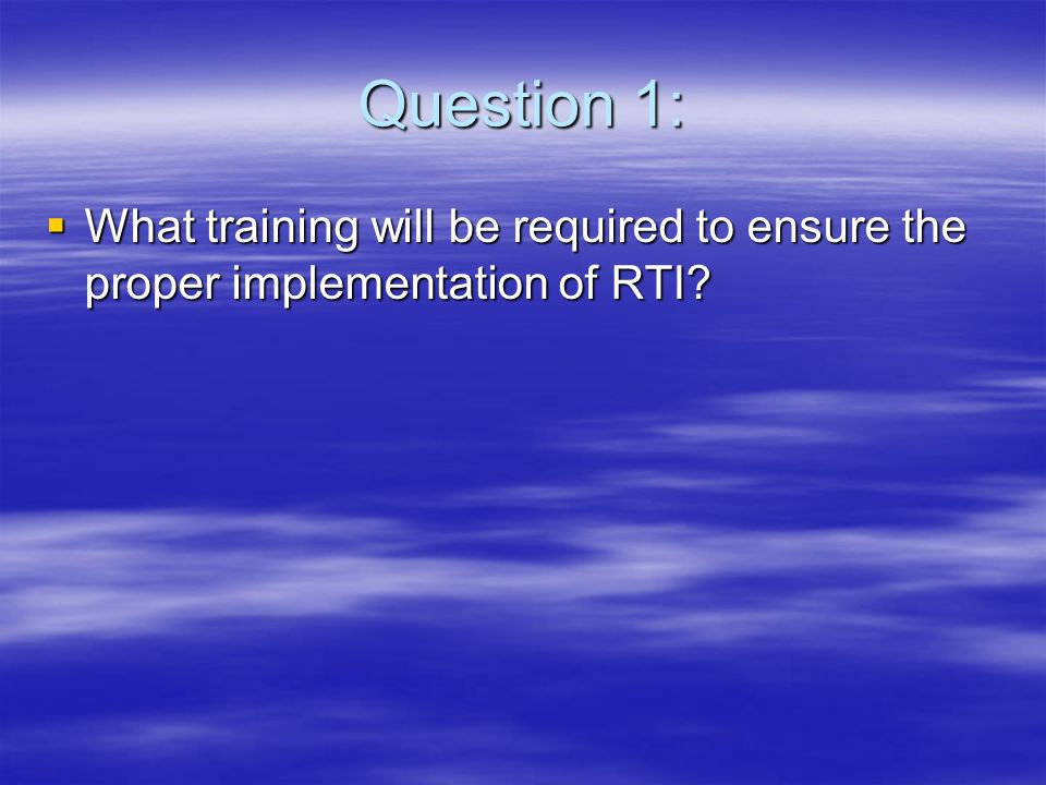 Question 1: What training will be required to ensure the proper implementation of RTI.