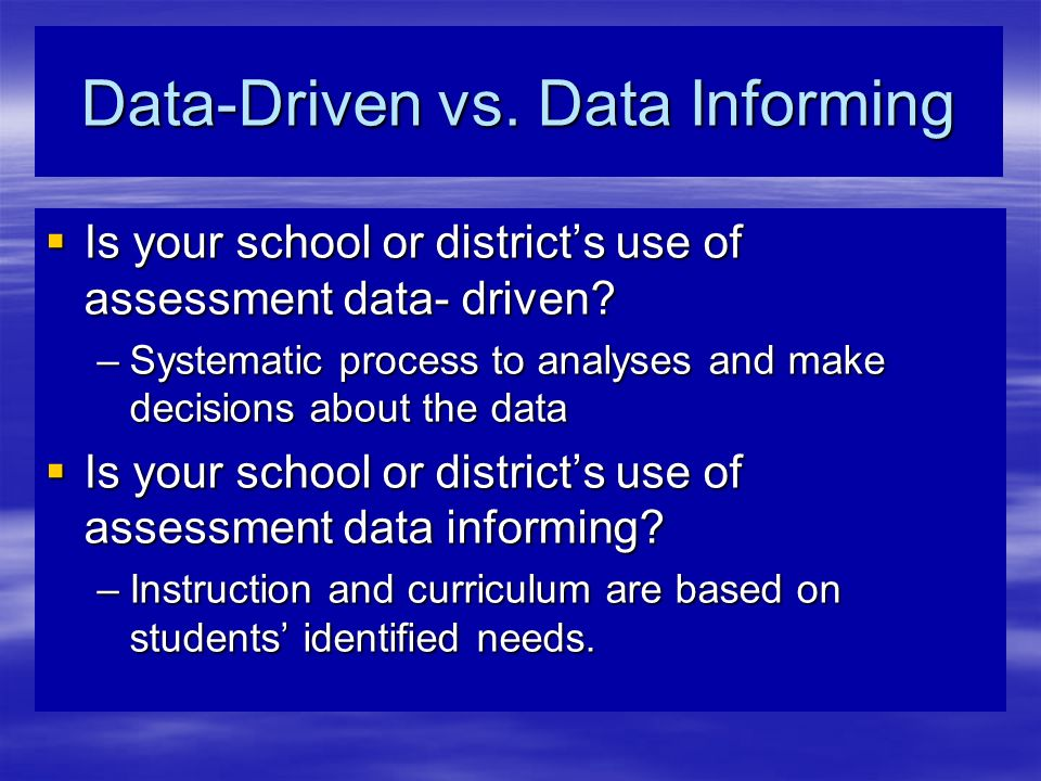 Data-Driven vs. Data Informing Is your school or districts use of assessment data- driven.