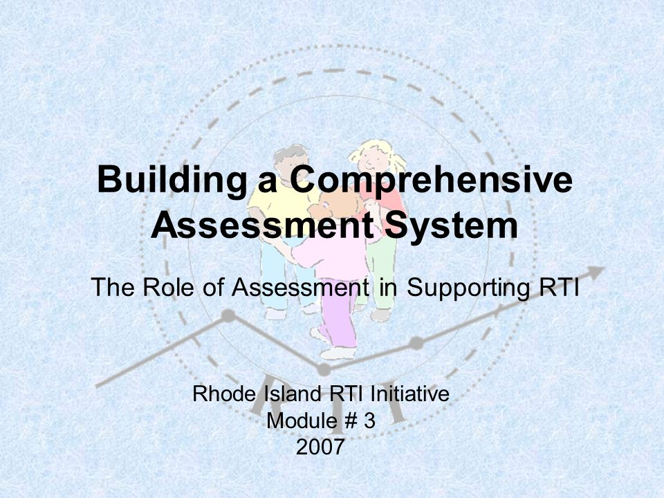 Building a Comprehensive Assessment System The Role of Assessment in Supporting RTI Rhode Island RTI Initiative Module # 3 2007