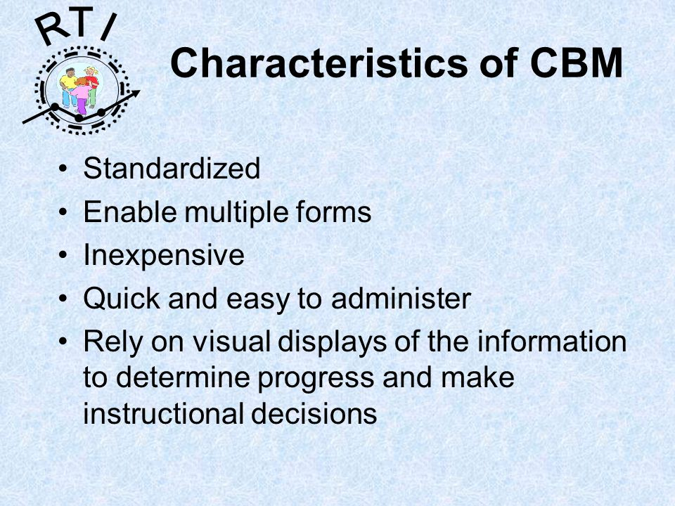 R T I Characteristics of CBM Standardized Enable multiple forms Inexpensive Quick and easy to administer Rely on visual displays of the information to determine progress and make instructional decisions