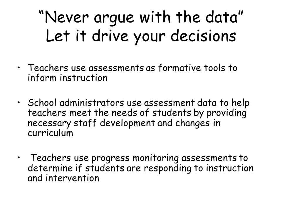 Never argue with the data Let it drive your decisions Teachers use assessments as formative tools to inform instruction School administrators use assessment data to help teachers meet the needs of students by providing necessary staff development and changes in curriculum Teachers use progress monitoring assessments to determine if students are responding to instruction and intervention