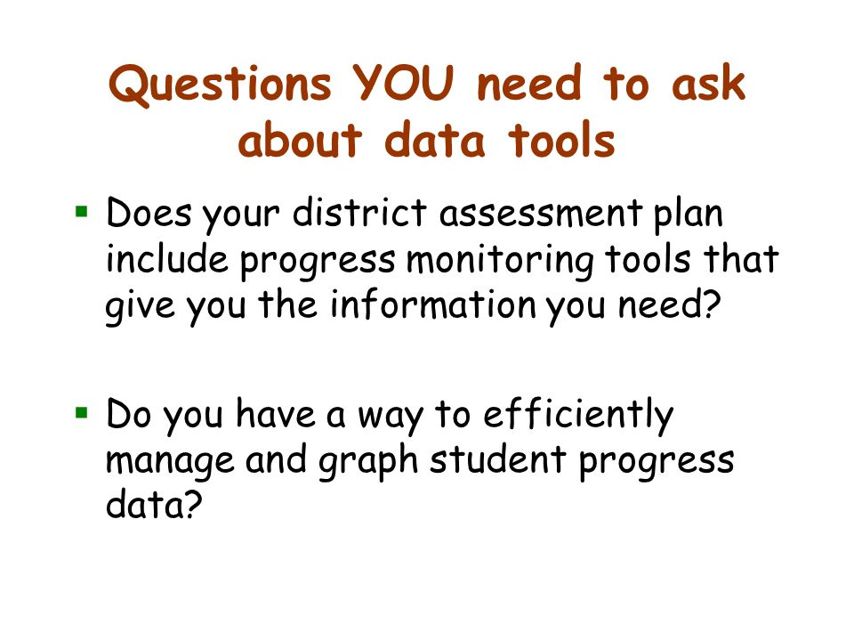 Questions YOU need to ask about data tools Does your district assessment plan include progress monitoring tools that give you the information you need.