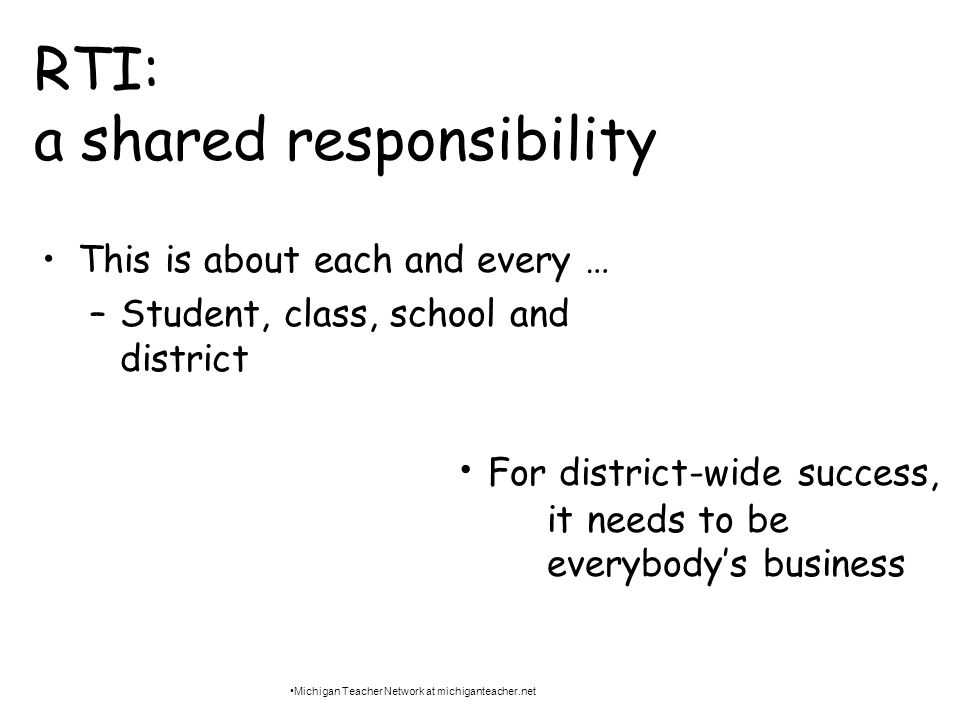 RTI: a shared responsibility This is about each and every … –Student, class, school and district For district-wide success, it needs to be everybodys business Michigan Teacher Network at michiganteacher.net