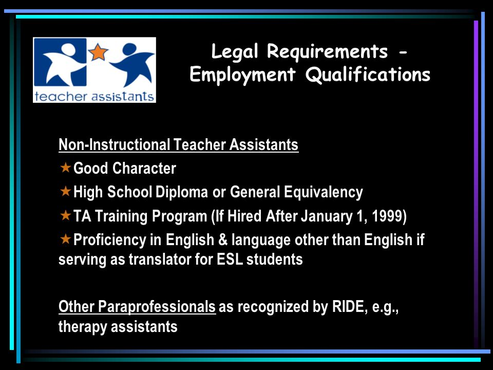 All Instructional Teacher Assistants Good Character High School Diploma or General Equivalency TA Training Program (If Hired After January 1, 1999) One of 3 following requirements 2 years higher education (48 hours) Associates Degree or higher Assessment (ParaPro is State Assessment) Legal Requirements - Employment Qualifications
