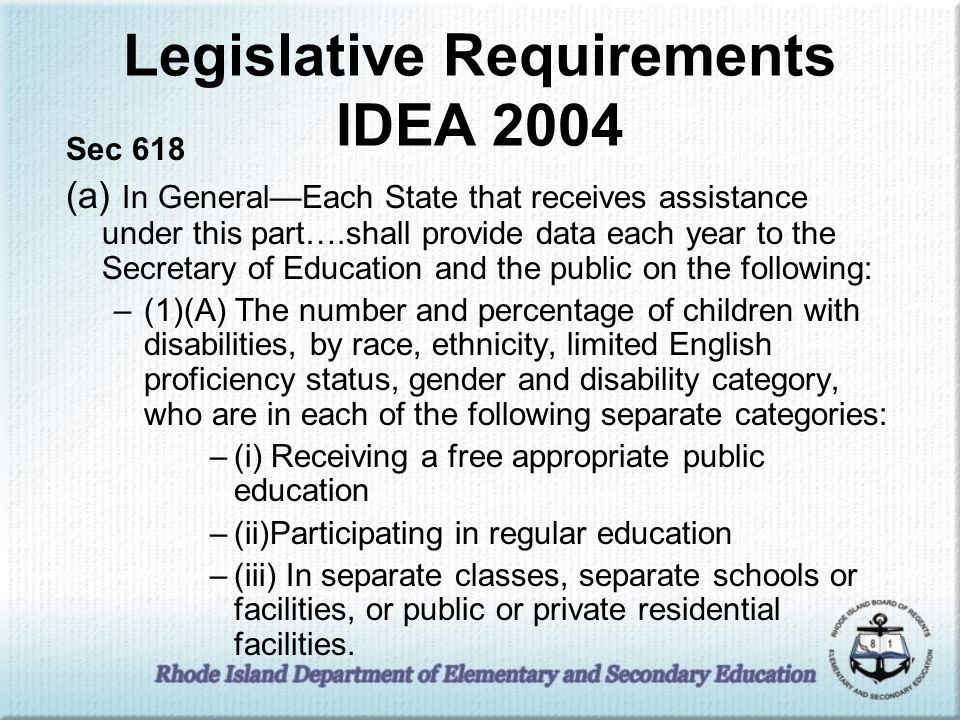 Legislative Requirements IDEA 2004 Sec 618 (a) In GeneralEach State that receives assistance under this part….shall provide data each year to the Secretary of Education and the public on the following: –(1)(A) The number and percentage of children with disabilities, by race, ethnicity, limited English proficiency status, gender and disability category, who are in each of the following separate categories: –(i) Receiving a free appropriate public education –(ii)Participating in regular education –(iii) In separate classes, separate schools or facilities, or public or private residential facilities.