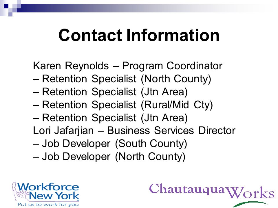 Contact Information Karen Reynolds – Program Coordinator – Retention Specialist (North County) – Retention Specialist (Jtn Area) – Retention Specialist (Rural/Mid Cty) – Retention Specialist (Jtn Area) Lori Jafarjian – Business Services Director – Job Developer (South County) – Job Developer (North County)