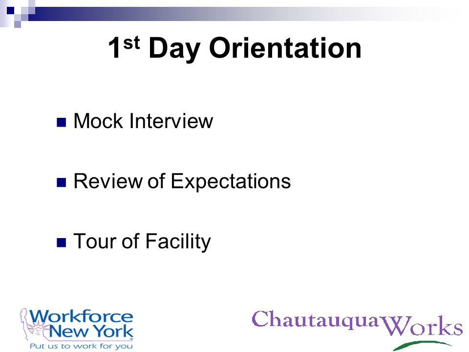 1 st Day Orientation Mock Interview Review of Expectations Tour of Facility