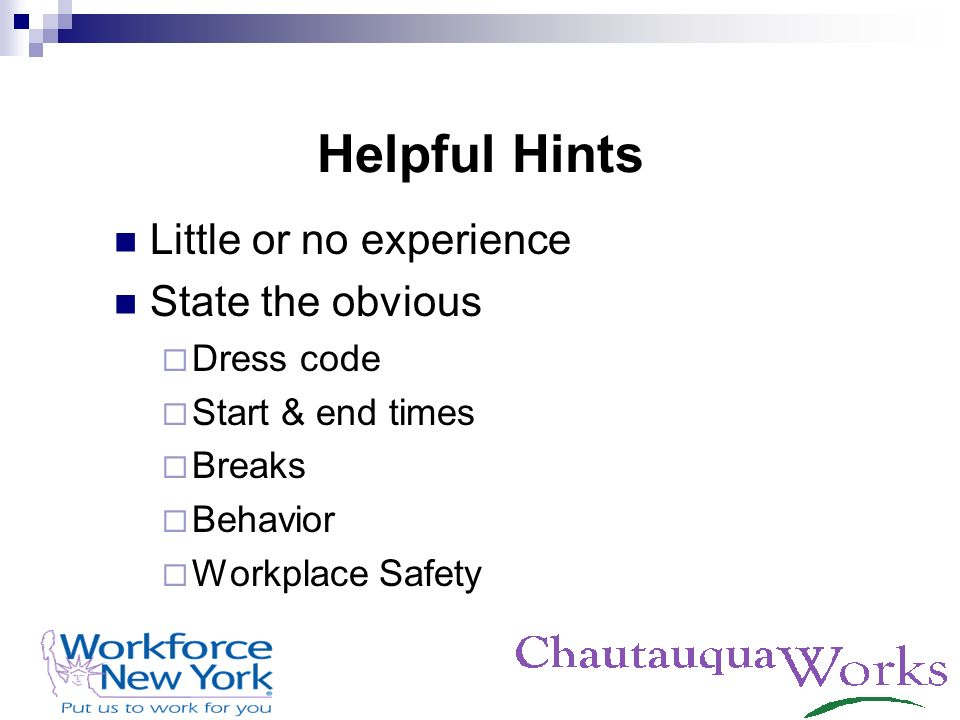 Helpful Hints Little or no experience State the obvious Dress code Start & end times Breaks Behavior Workplace Safety