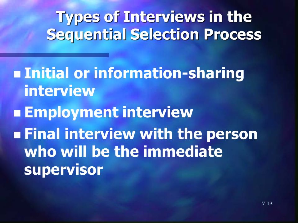7.13 Types of Interviews in the Sequential Selection Process n n Initial or information-sharing interview n n Employment interview n n Final interview with the person who will be the immediate supervisor