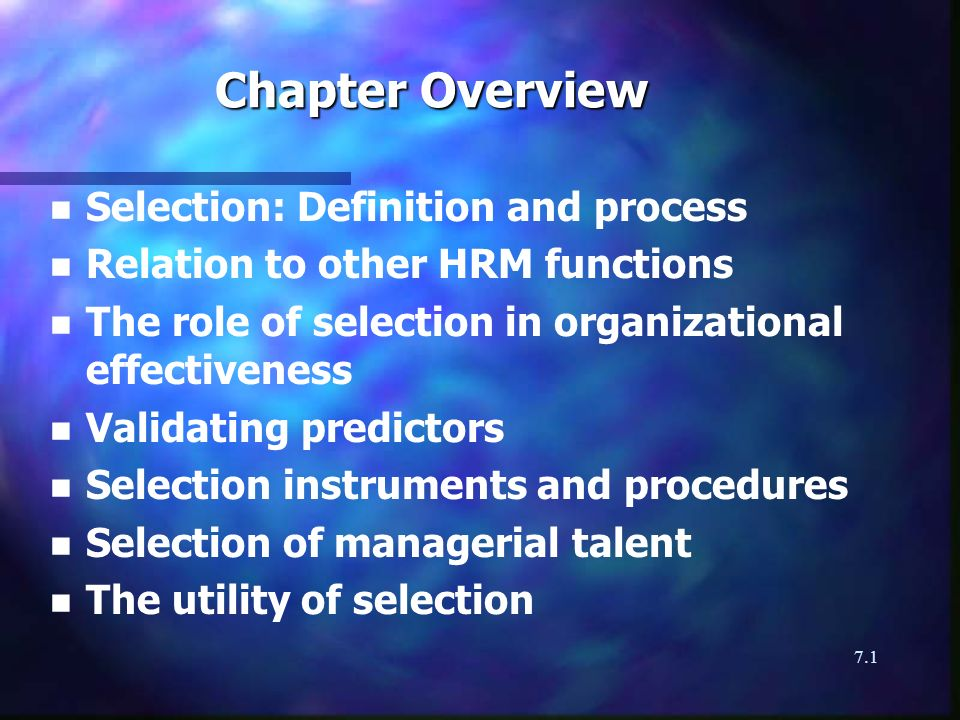 7.1 Chapter Overview n n Selection: Definition and process n n Relation to other HRM functions n n The role of selection in organizational effectiveness n n Validating predictors n n Selection instruments and procedures n n Selection of managerial talent n n The utility of selection
