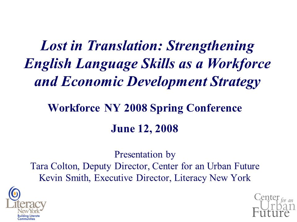 Workforce NY 2008 Spring Conference June 12, 2008 Presentation by Tara Colton, Deputy Director, Center for an Urban Future Kevin Smith, Executive Director, Literacy New York Lost in Translation: Strengthening English Language Skills as a Workforce and Economic Development Strategy