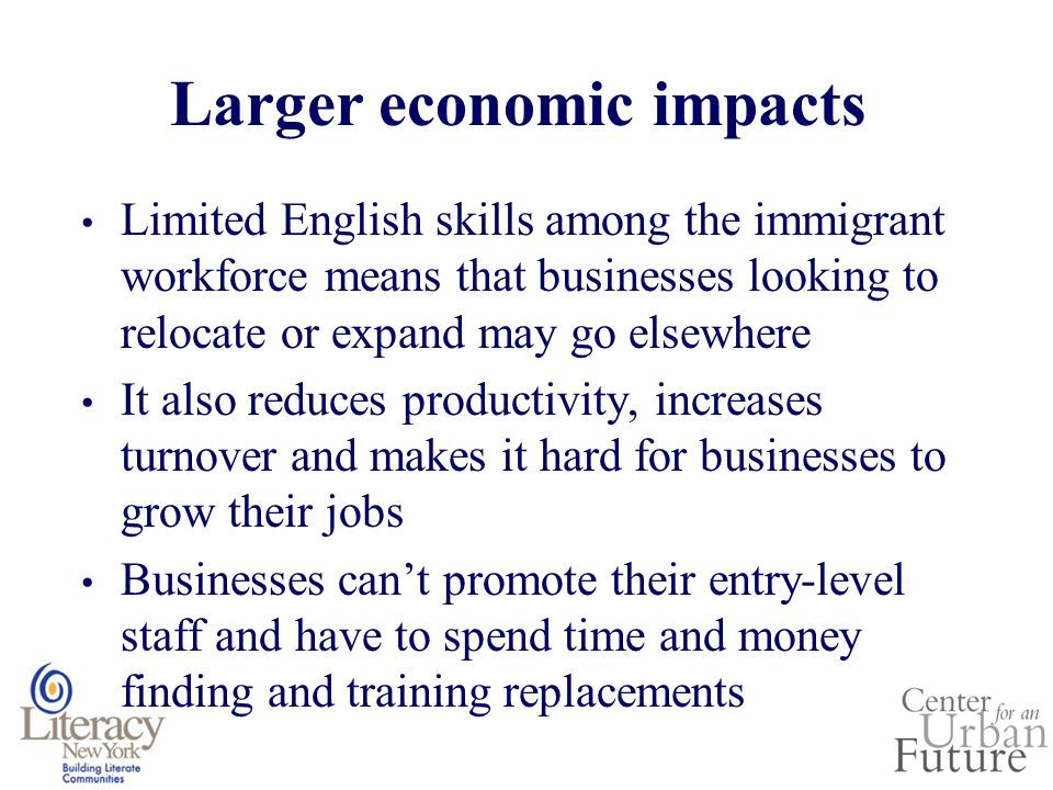 Larger economic impacts Limited English skills among the immigrant workforce means that businesses looking to relocate or expand may go elsewhere It also reduces productivity, increases turnover and makes it hard for businesses to grow their jobs Businesses cant promote their entry-level staff and have to spend time and money finding and training replacements