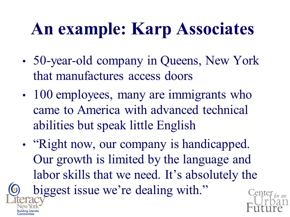 An example: Karp Associates 50-year-old company in Queens, New York that manufactures access doors 100 employees, many are immigrants who came to America with advanced technical abilities but speak little English Right now, our company is handicapped.