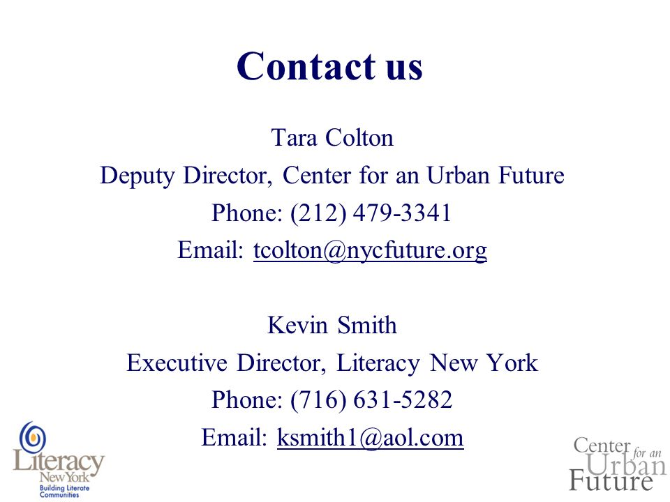 Contact us Tara Colton Deputy Director, Center for an Urban Future Phone: (212) 479-3341 Email: tcolton@nycfuture.org Kevin Smith Executive Director, Literacy New York Phone: (716) 631-5282 Email: ksmith1@aol.com