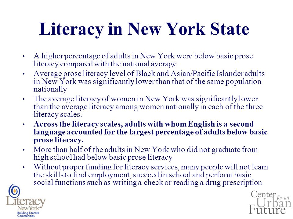 Literacy in New York State A higher percentage of adults in New York were below basic prose literacy compared with the national average Average prose literacy level of Black and Asian/Pacific Islander adults in New York was significantly lower than that of the same population nationally The average literacy of women in New York was significantly lower than the average literacy among women nationally in each of the three literacy scales.
