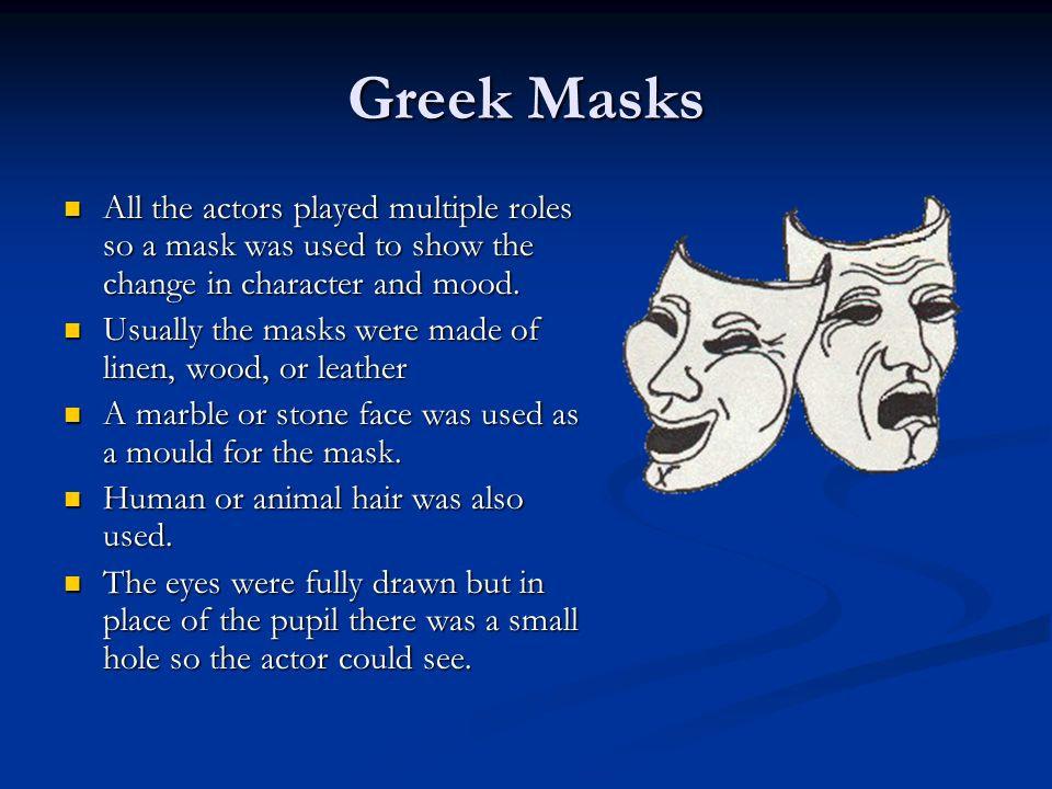 Greek Masks All the actors played multiple roles so a mask was used to show the change in character and mood.