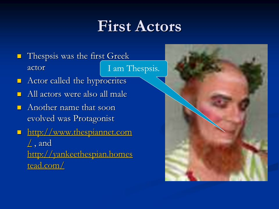 First Actors Thespsis was the first Greek actor Thespsis was the first Greek actor Actor called the hyprocrites Actor called the hyprocrites All actors were also all male All actors were also all male Another name that soon evolved was Protagonist Another name that soon evolved was Protagonist http://www.thespiannet.com /, and http://yankeethespian.homes tead.com/ http://www.thespiannet.com /, and http://yankeethespian.homes tead.com/ http://www.thespiannet.com / http://yankeethespian.homes tead.com/ http://www.thespiannet.com / http://yankeethespian.homes tead.com/ I am Thespsis.