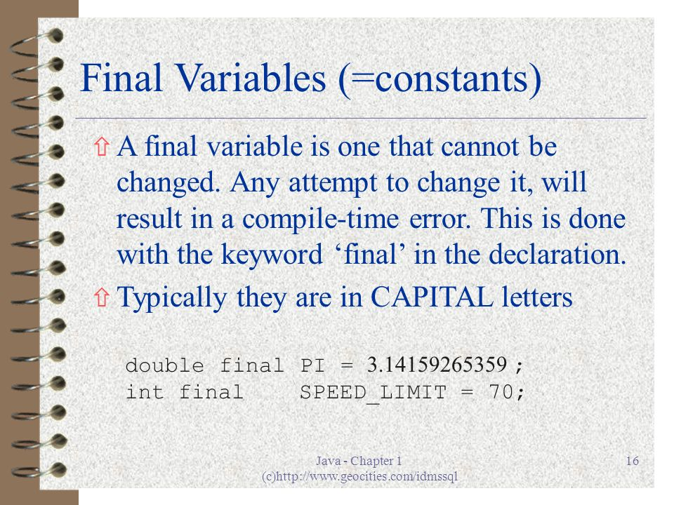 Java - Chapter 1 (c)http://www.geocities.com/idmssql 16 Final Variables (=constants) ñ A final variable is one that cannot be changed.