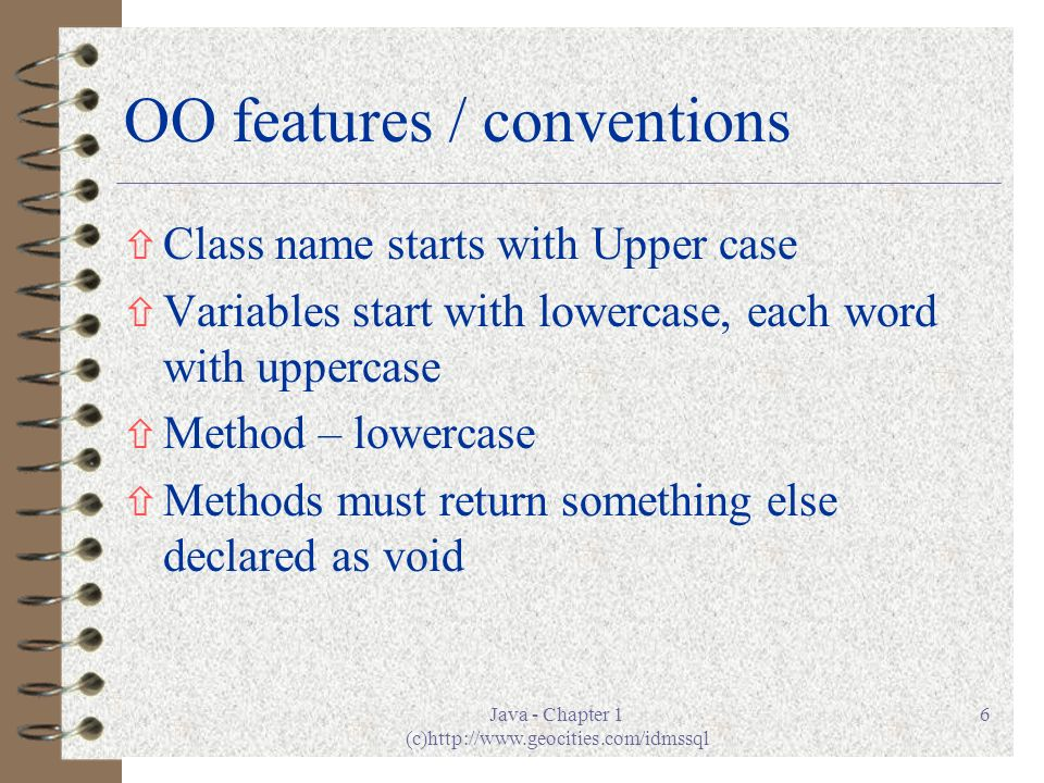 Java - Chapter 1 (c)http://www.geocities.com/idmssql 6 OO features / conventions ñ Class name starts with Upper case ñ Variables start with lowercase, each word with uppercase ñ Method – lowercase ñ Methods must return something else declared as void
