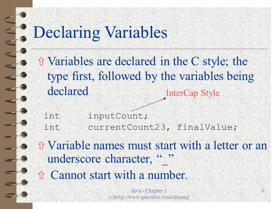 Java - Chapter 1 (c)http://www.geocities.com/idmssql 9 ñ Variable names must start with a letter or an underscore character, _ ñ Cannot start with a number.
