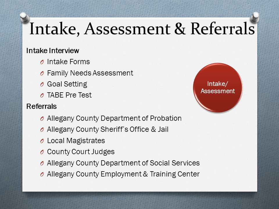 Intake, Assessment & Referrals Intake Interview O Intake Forms O Family Needs Assessment O Goal Setting O TABE Pre Test Referrals O Allegany County Department of Probation O Allegany County Sheriffs Office & Jail O Local Magistrates O County Court Judges O Allegany County Department of Social Services O Allegany County Employment & Training Center Intake/ Assessment