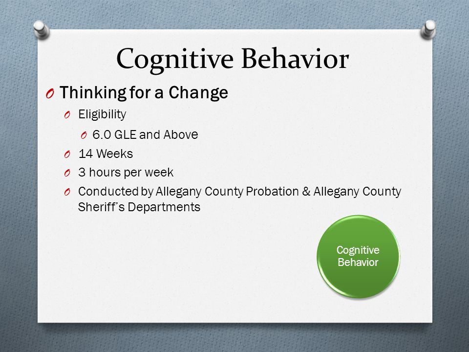 O Thinking for a Change O Eligibility O 6.0 GLE and Abov e O 14 Weeks O 3 hours per week O Conducted by Allegany County Probation & Allegany County Sheriffs Departments Cognitive Behavior