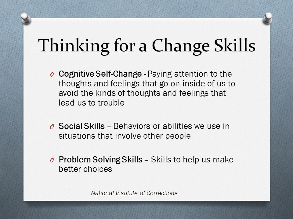 Thinking for a Change Skills O Cognitive Self-Change - Paying attention to the thoughts and feelings that go on inside of us to avoid the kinds of thoughts and feelings that lead us to trouble O Social Skills – Behaviors or abilities we use in situations that involve other people O Problem Solving Skills – Skills to help us make better choices National Institute of Corrections