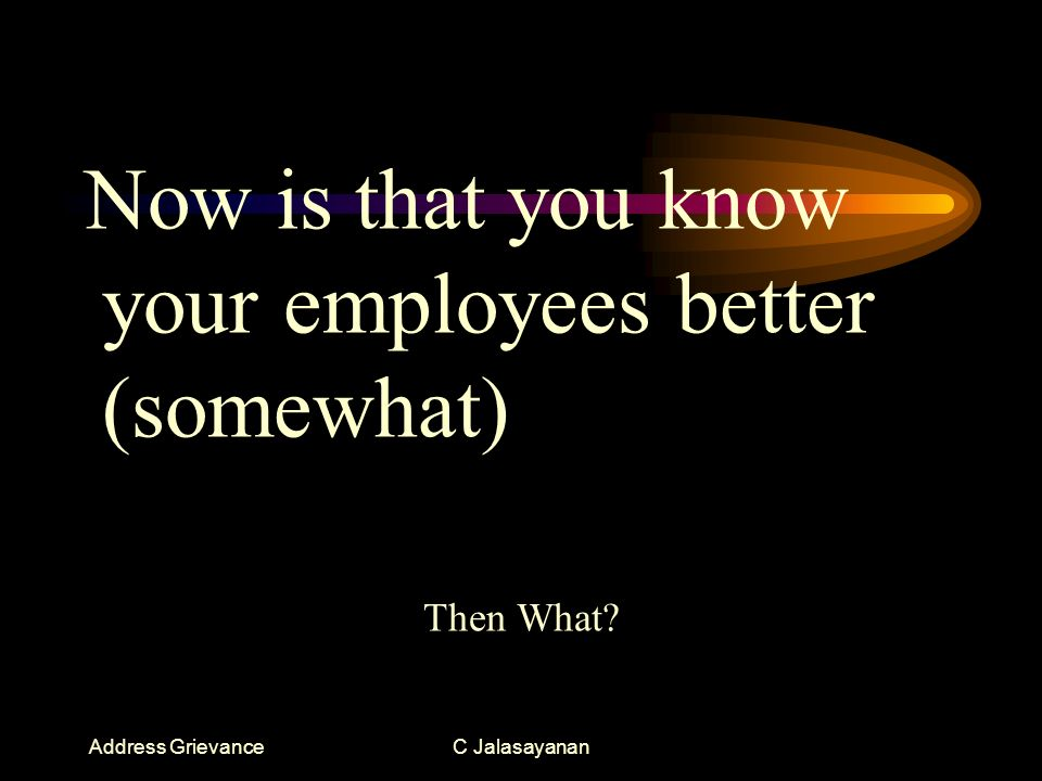 Address GrievanceC Jalasayanan Now is that you know your employees better (somewhat) Then What