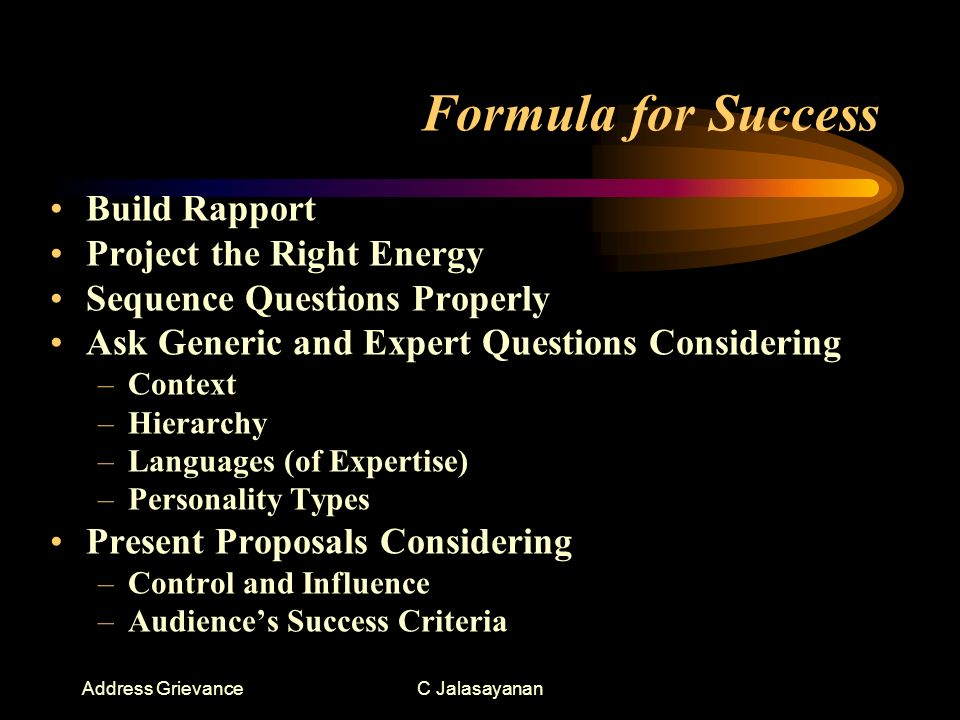 Address GrievanceC Jalasayanan Formula for Success Build Rapport Project the Right Energy Sequence Questions Properly Ask Generic and Expert Questions Considering –Context –Hierarchy –Languages (of Expertise) –Personality Types Present Proposals Considering –Control and Influence –Audiences Success Criteria