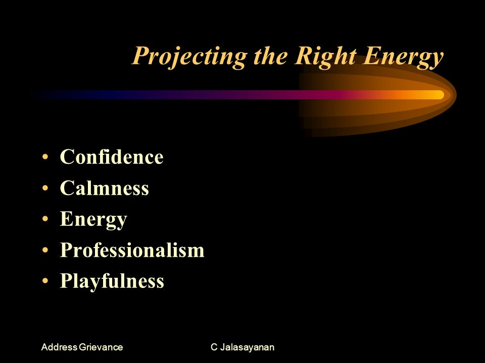 Address GrievanceC Jalasayanan Projecting the Right Energy Confidence Calmness Energy Professionalism Playfulness