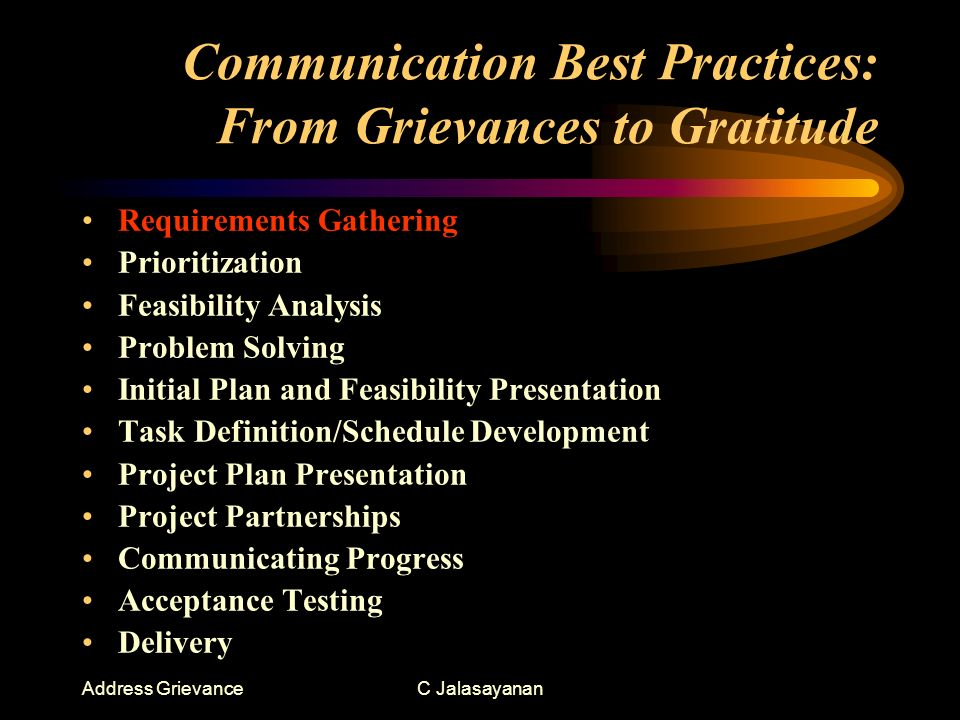 Address GrievanceC Jalasayanan Communication Best Practices: From Grievances to Gratitude Requirements Gathering Prioritization Feasibility Analysis Problem Solving Initial Plan and Feasibility Presentation Task Definition/Schedule Development Project Plan Presentation Project Partnerships Communicating Progress Acceptance Testing Delivery