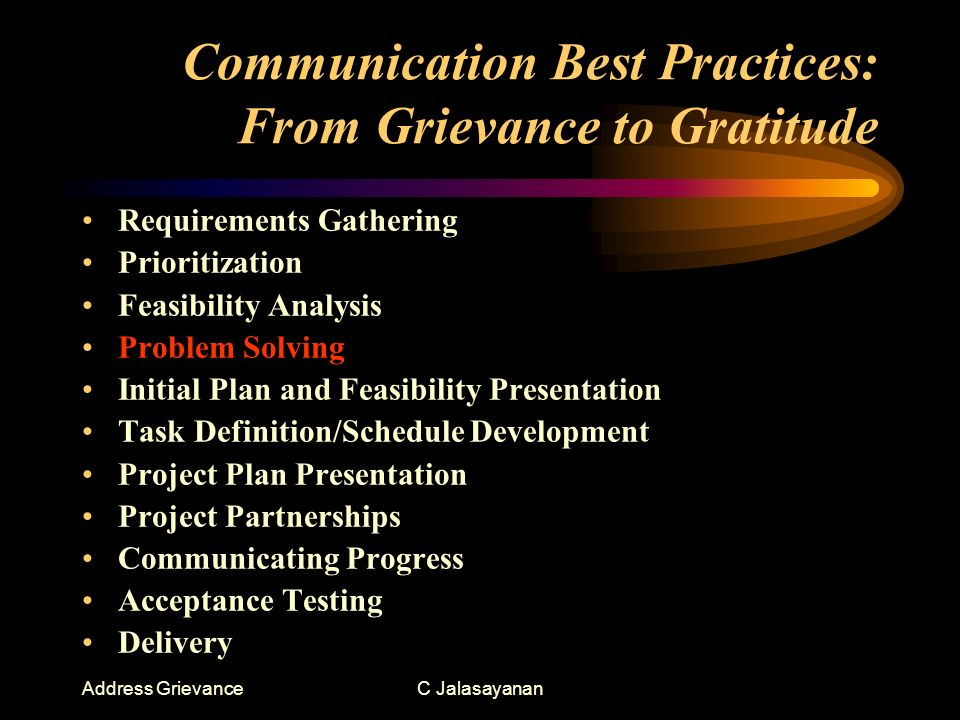 Address GrievanceC Jalasayanan Communication Best Practices: From Grievance to Gratitude Requirements Gathering Prioritization Feasibility Analysis Problem Solving Initial Plan and Feasibility Presentation Task Definition/Schedule Development Project Plan Presentation Project Partnerships Communicating Progress Acceptance Testing Delivery
