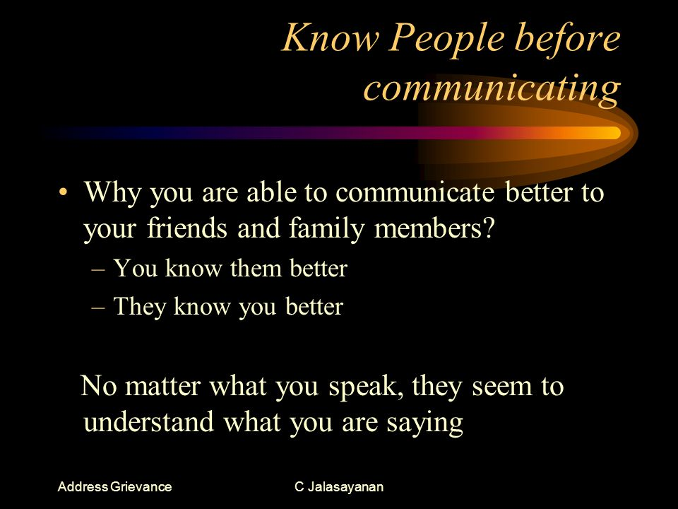 Address GrievanceC Jalasayanan Know People before communicating Why you are able to communicate better to your friends and family members.