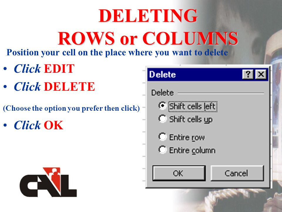 DELETING ROWS or COLUMNS Position your cell on the place where you want to delete Click EDIT Click DELETE (Choose the option you prefer then click) Click OK