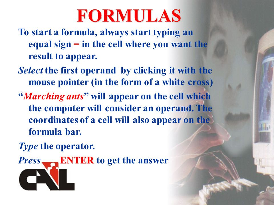 FORMULAS To start a formula, always start typing an equal sign = in the cell where you want the result to appear.