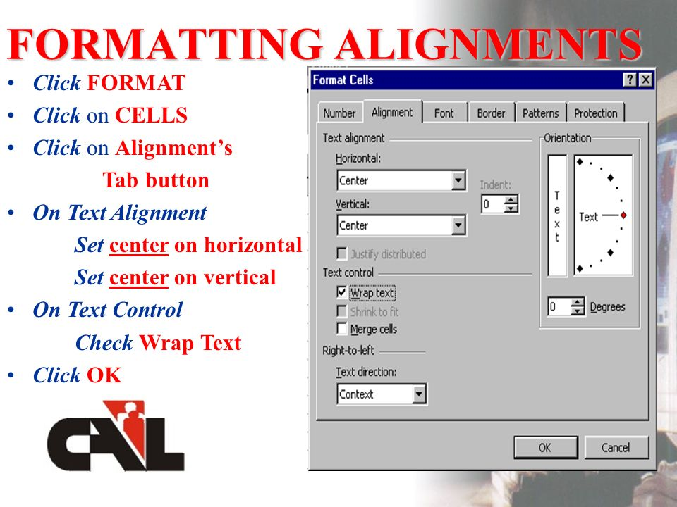 FORMATTING ALIGNMENTS Click FORMAT Click on CELLS Click on Alignments Tab button On Text Alignment Set center on horizontal Set center on vertical On Text Control Check Wrap Text Click OK