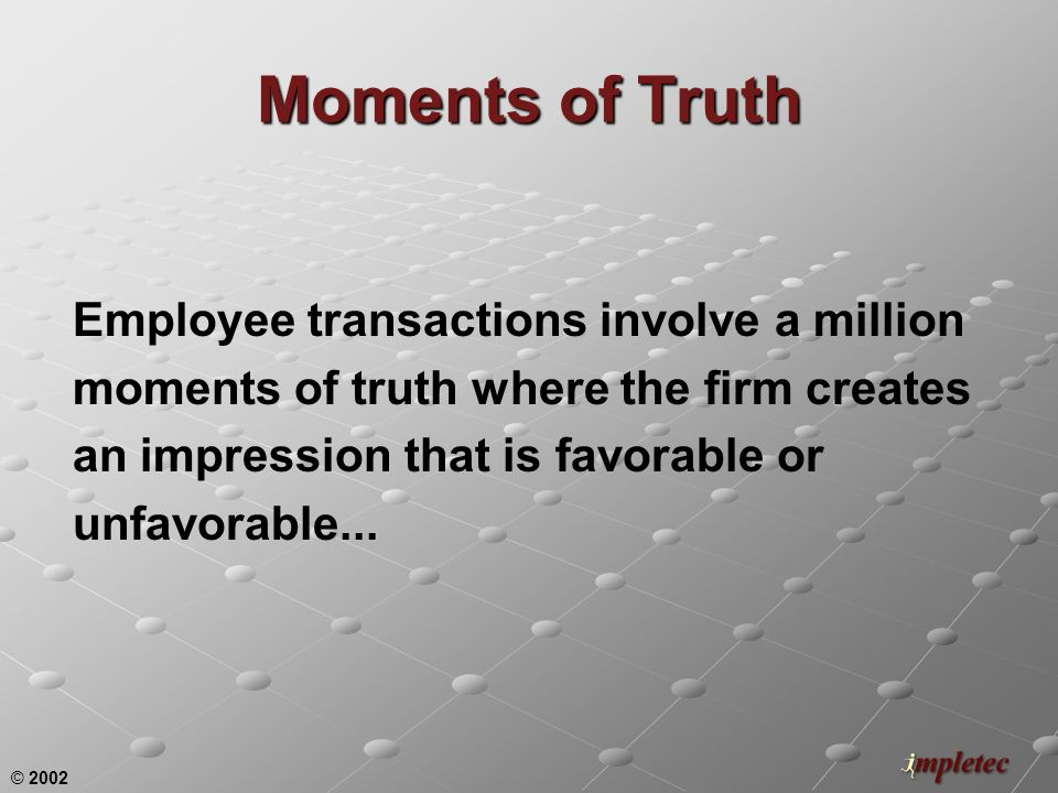 © 2002 Employee transactions involve a million moments of truth where the firm creates an impression that is favorable or unfavorable...