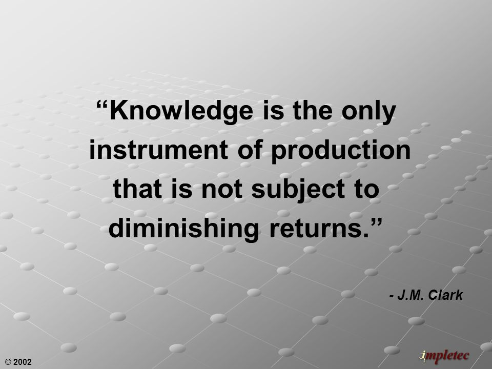 © 2002 Knowledge is the only instrument of production that is not subject to diminishing returns.