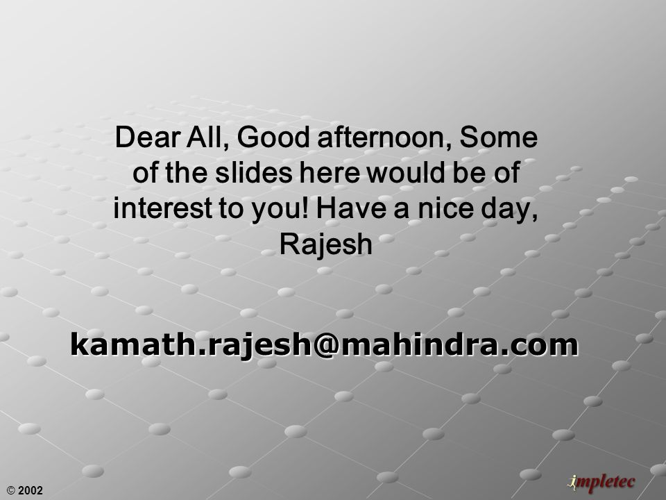 © 2002 kamath.rajesh@mahindra.com Dear All, Good afternoon, Some of the slides here would be of interest to you.