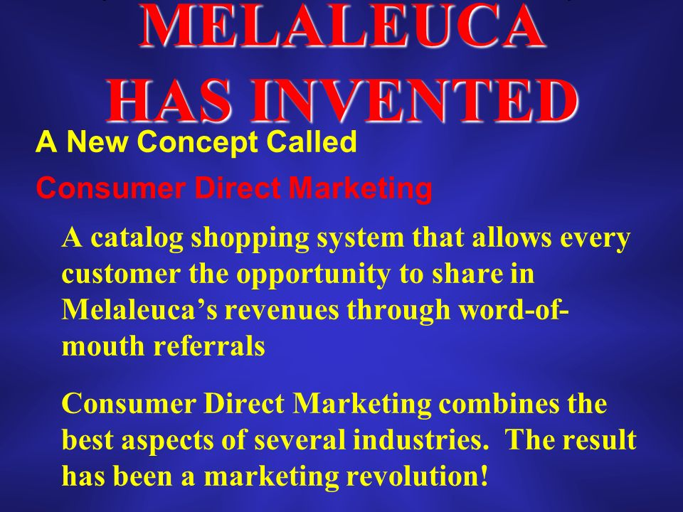 MELALEUCA HAS INVENTED A New Concept Called Consumer Direct Marketing A catalog shopping system that allows every customer the opportunity to share in Melaleucas revenues through word-of- mouth referrals Consumer Direct Marketing combines the best aspects of several industries.