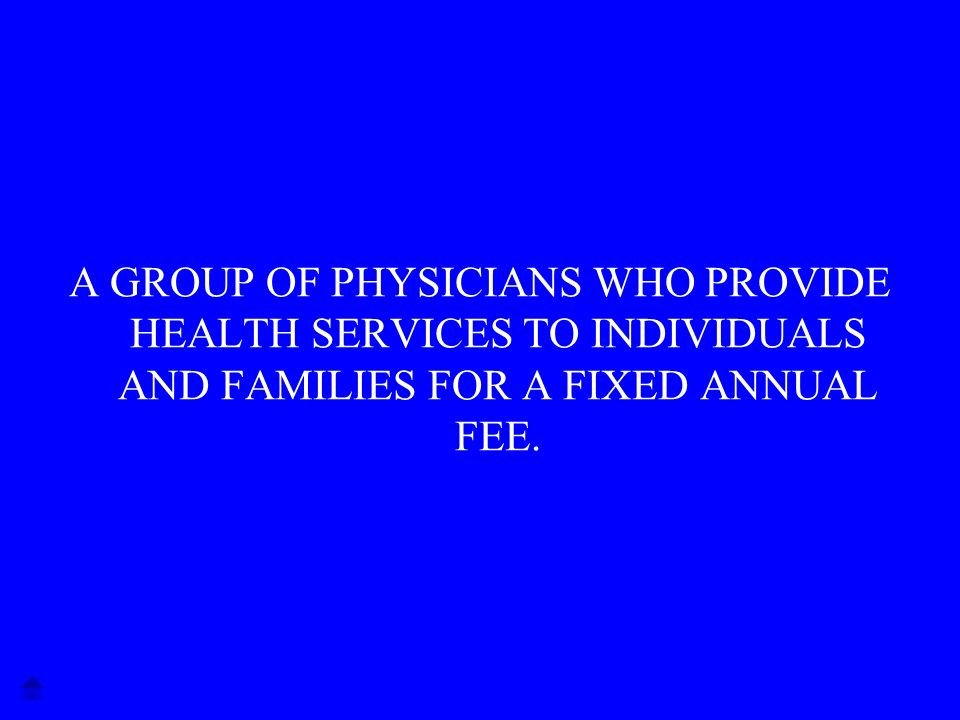 A GROUP OF PHYSICIANS WHO PROVIDE HEALTH SERVICES TO INDIVIDUALS AND FAMILIES FOR A FIXED ANNUAL FEE.