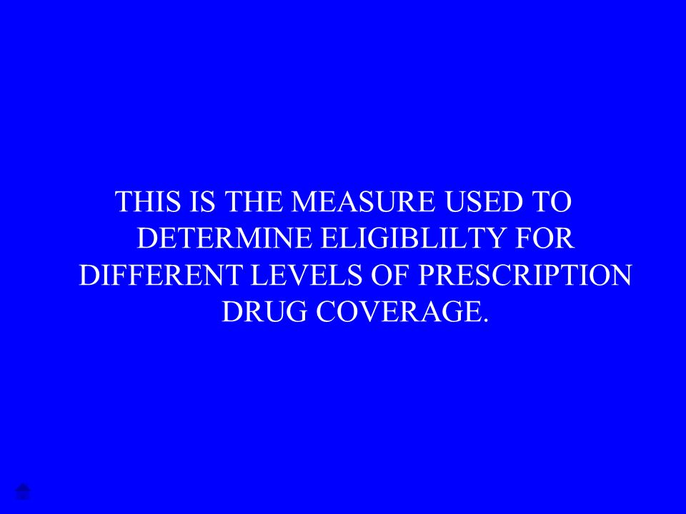 THIS IS THE MEASURE USED TO DETERMINE ELIGIBLILTY FOR DIFFERENT LEVELS OF PRESCRIPTION DRUG COVERAGE.