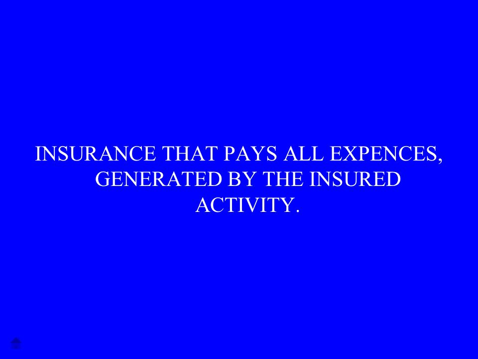 INSURANCE THAT PAYS ALL EXPENCES, GENERATED BY THE INSURED ACTIVITY.
