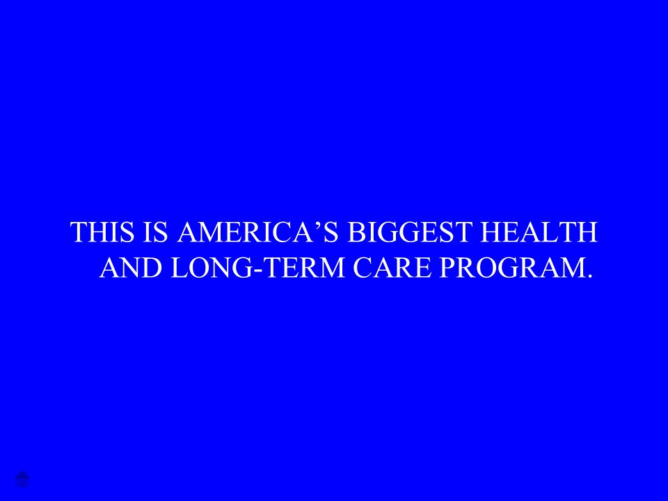 THIS IS AMERICAS BIGGEST HEALTH AND LONG-TERM CARE PROGRAM.