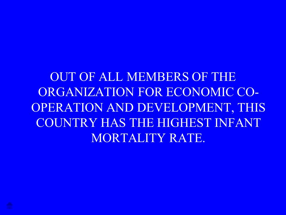 OUT OF ALL MEMBERS OF THE ORGANIZATION FOR ECONOMIC CO- OPERATION AND DEVELOPMENT, THIS COUNTRY HAS THE HIGHEST INFANT MORTALITY RATE.